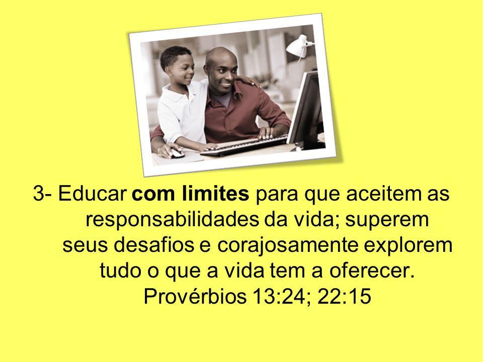 3- Educar com limites para que aceitem as responsabilidades da vida; superem seus desafios e corajosamente explorem tudo o que a vida tem a oferecer.