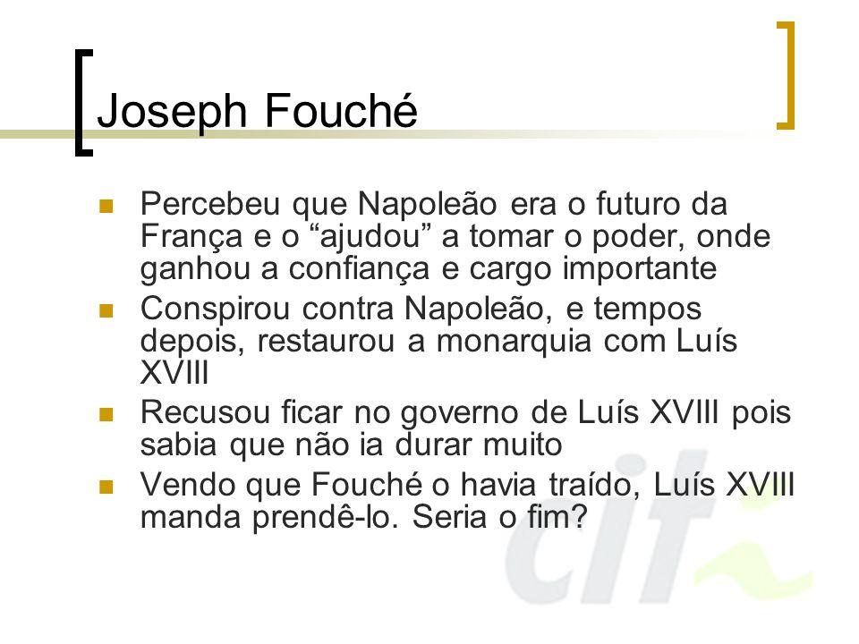 Joseph FouchéPercebeu que Napoleão era o futuro da França e o ajudou a tomar o poder, onde ganhou a confiança e cargo importante.