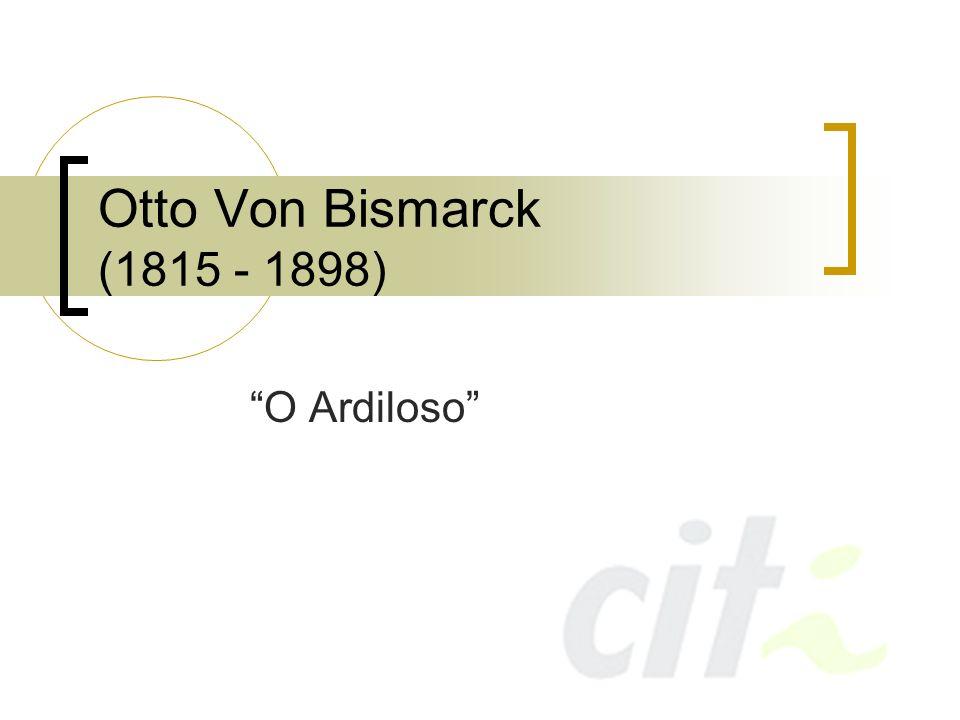 Otto Von Bismarck (1815 - 1898) O Ardiloso