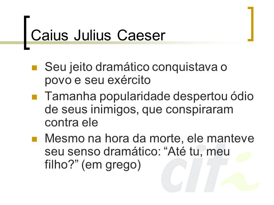 Caius Julius CaeserSeu jeito dramático conquistava o povo e seu exército.