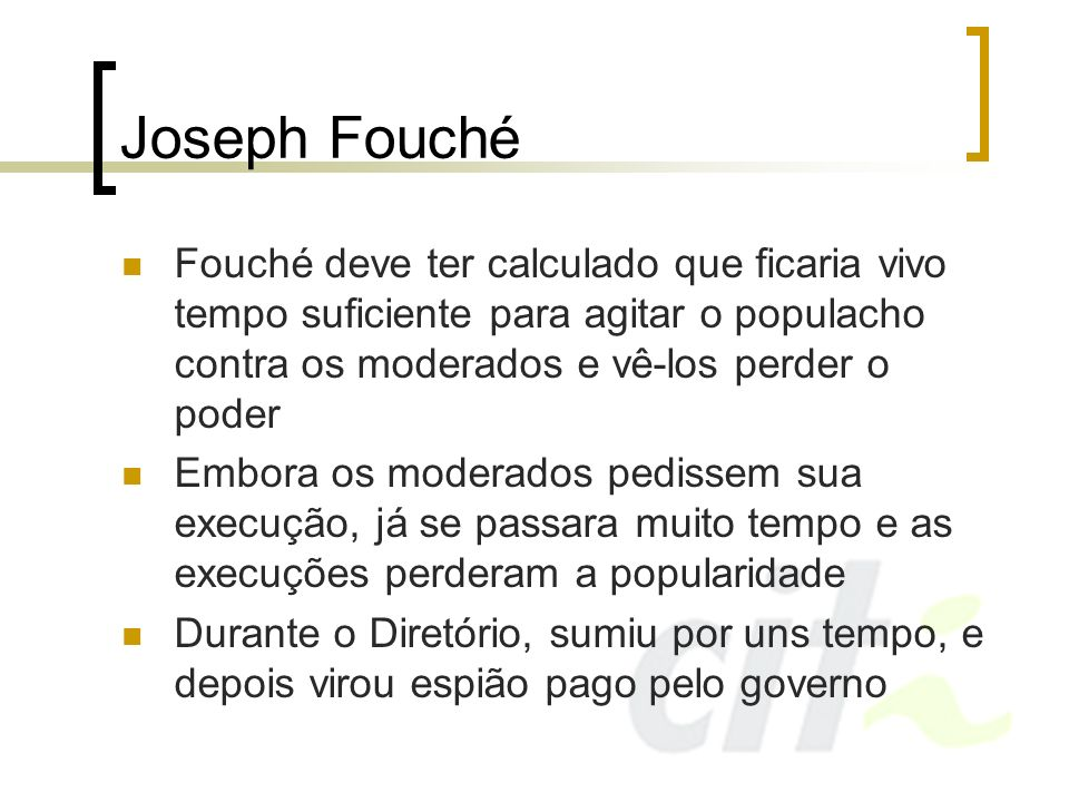 Joseph FouchéFouché deve ter calculado que ficaria vivo tempo suficiente para agitar o populacho contra os moderados e vê-los perder o poder.