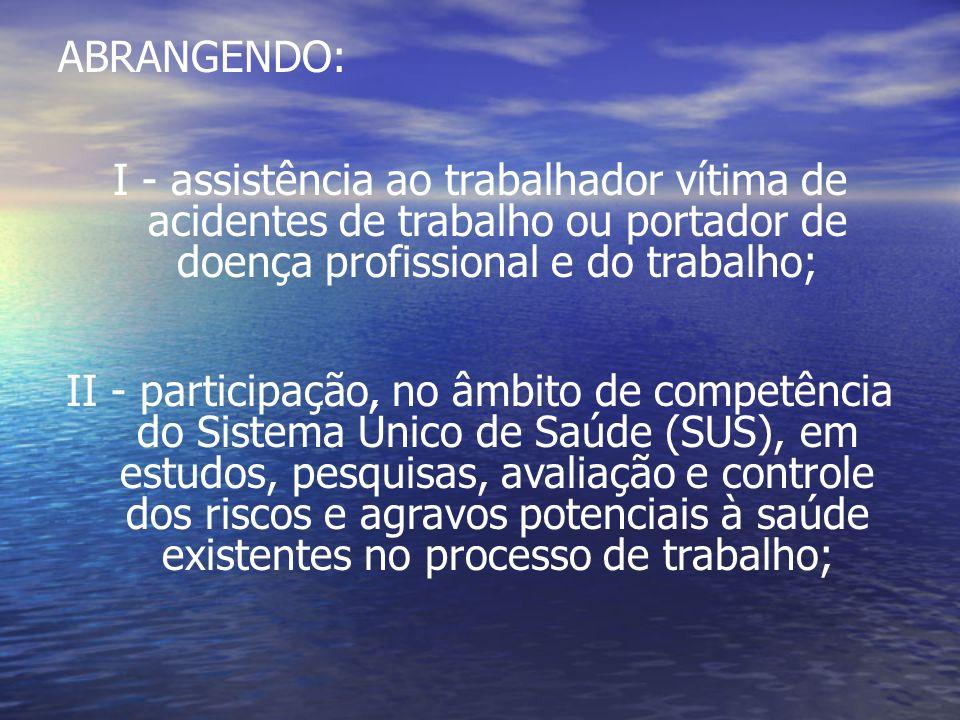 ABRANGENDO: I - assistência ao trabalhador vítima de acidentes de trabalho ou portador de doença profissional e do trabalho;