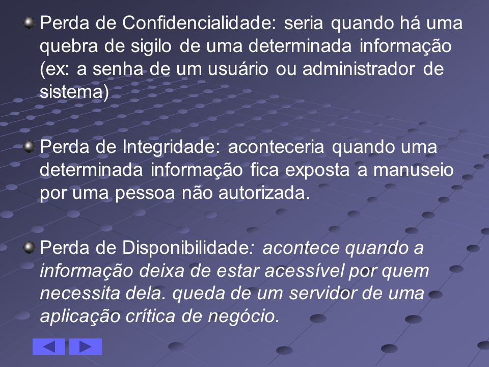 Perda de Confidencialidade: seria quando há uma quebra de sigilo de uma determinada informação (ex: a senha de um usuário ou administrador de sistema)