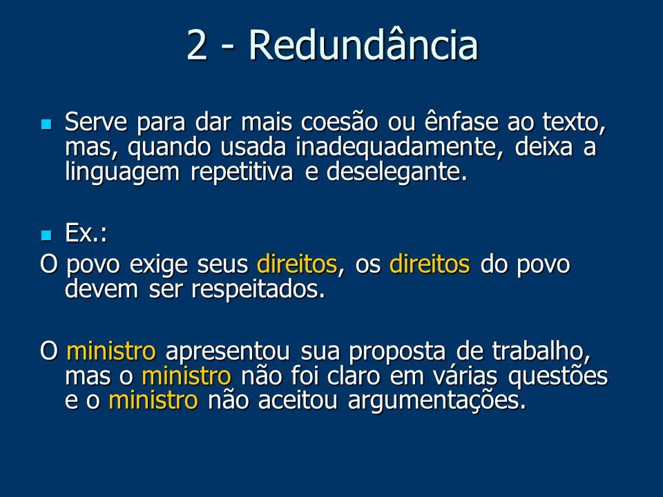 2 - RedundânciaServe para dar mais coesão ou ênfase ao texto, mas, quando usada inadequadamente, deixa a linguagem repetitiva e deselegante.