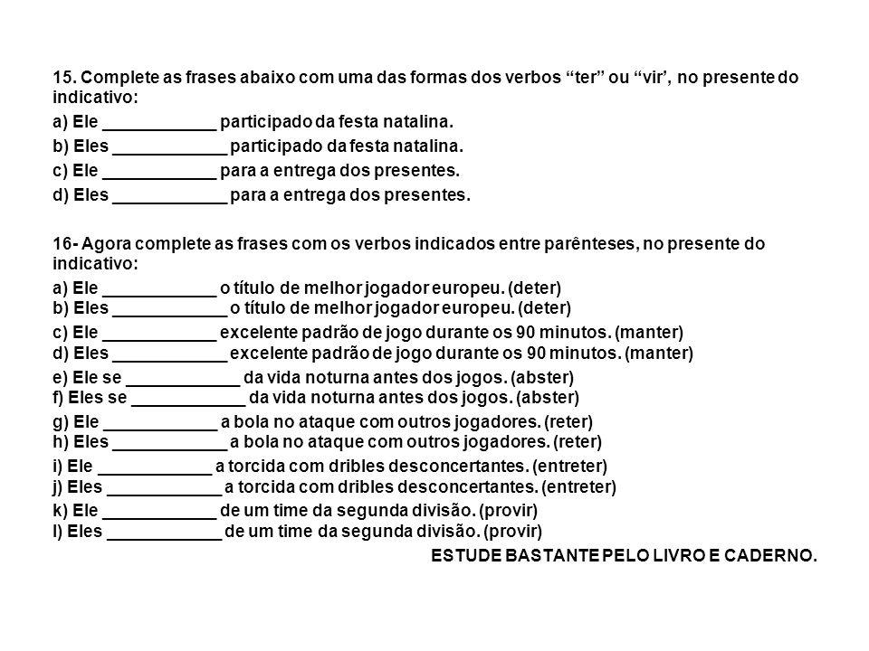 15. Complete as frases abaixo com uma das formas dos verbos ter ou vir', no presente do indicativo: