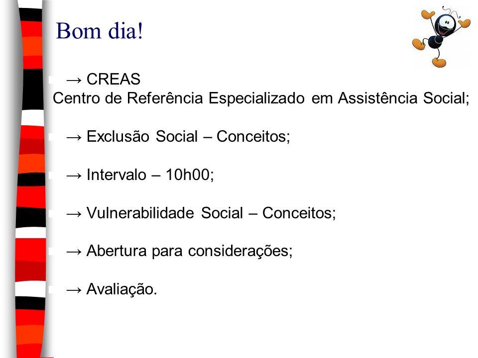 Bom dia! → CREAS. Centro de Referência Especializado em Assistência Social; → Exclusão Social – Conceitos;