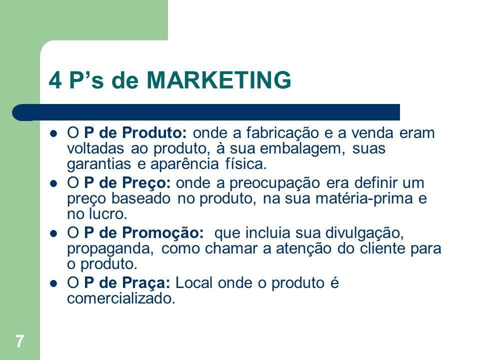 4 P's de MARKETING O P de Produto: onde a fabricação e a venda eram voltadas ao produto, à sua embalagem, suas garantias e aparência física.