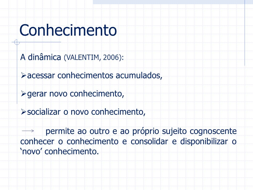 Conhecimento A dinâmica (VALENTIM, 2006):