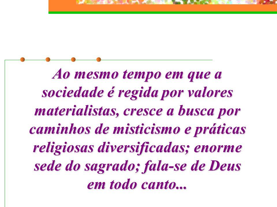 Ao mesmo tempo em que a sociedade é regida por valores materialistas, cresce a busca por caminhos de misticismo e práticas religiosas diversificadas; enorme sede do sagrado; fala-se de Deus em todo canto...