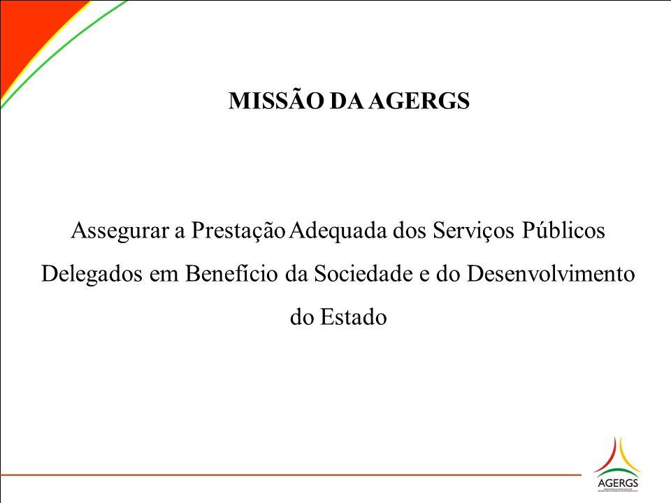 MISSÃO DA AGERGS Assegurar a Prestação Adequada dos Serviços Públicos Delegados em Benefício da Sociedade e do Desenvolvimento do Estado.