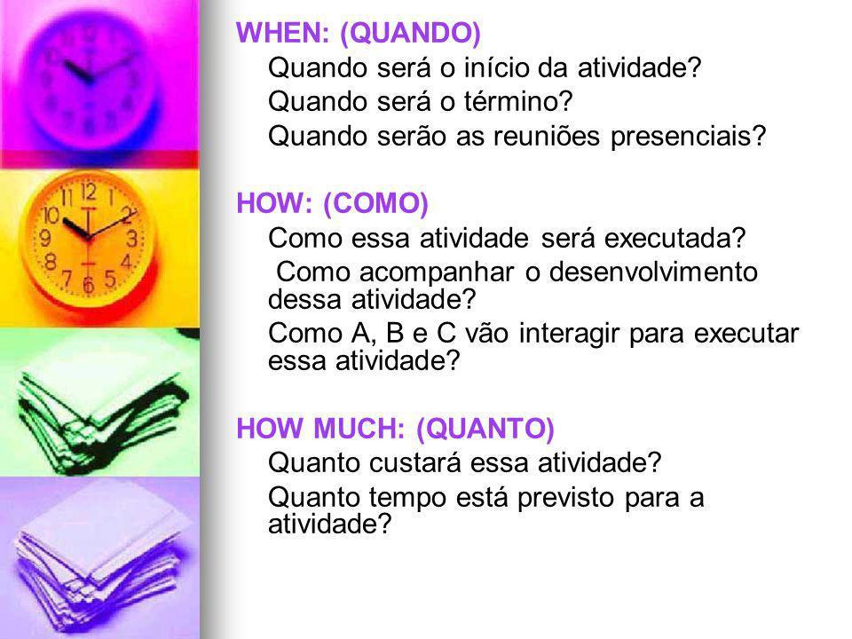 WHEN: (QUANDO) Quando será o início da atividade Quando será o término Quando serão as reuniões presenciais