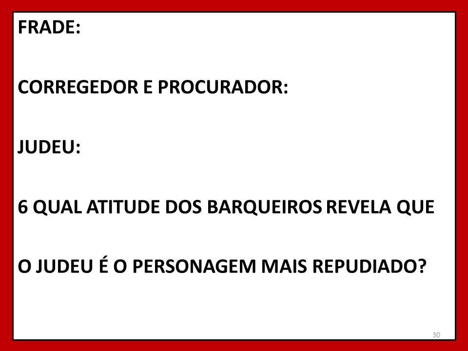 FRADE: CORREGEDOR E PROCURADOR: JUDEU: 6 QUAL ATITUDE DOS BARQUEIROS REVELA QUE O JUDEU É O PERSONAGEM MAIS REPUDIADO