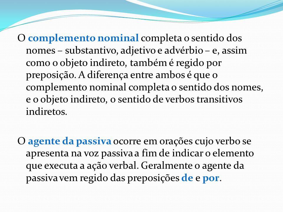 O complemento nominal completa o sentido dos nomes – substantivo, adjetivo e advérbio – e, assim como o objeto indireto, também é regido por preposição. A diferença entre ambos é que o complemento nominal completa o sentido dos nomes, e o objeto indireto, o sentido de verbos transitivos indiretos.