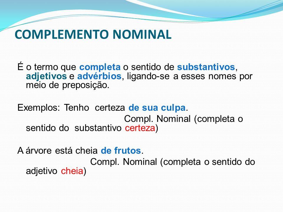 COMPLEMENTO NOMINAL É o termo que completa o sentido de substantivos, adjetivos e advérbios, ligando-se a esses nomes por meio de preposição.