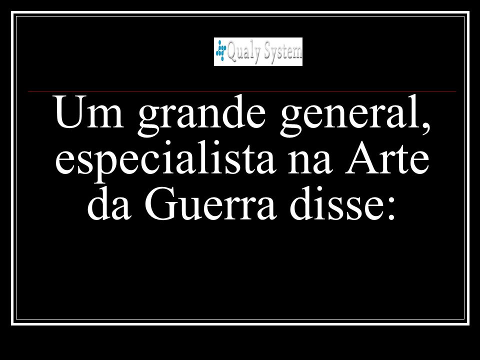 Um grande general, especialista na Arte da Guerra disse: