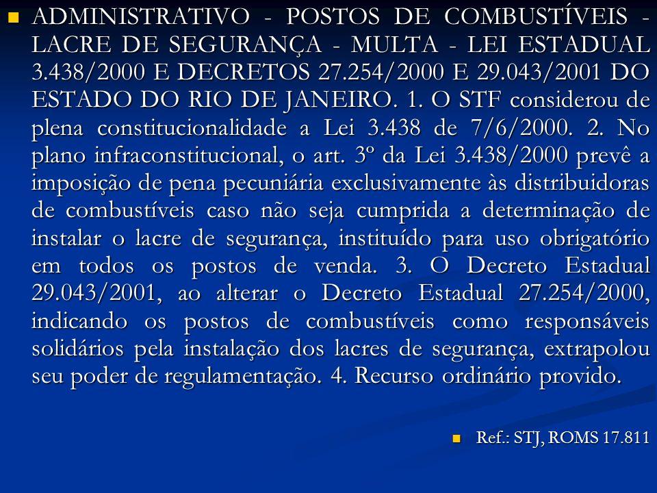 ADMINISTRATIVO - POSTOS DE COMBUSTÍVEIS - LACRE DE SEGURANÇA - MULTA - LEI ESTADUAL 3.438/2000 E DECRETOS 27.254/2000 E 29.043/2001 DO ESTADO DO RIO DE JANEIRO. 1. O STF considerou de plena constitucionalidade a Lei 3.438 de 7/6/2000. 2. No plano infraconstitucional, o art. 3º da Lei 3.438/2000 prevê a imposição de pena pecuniária exclusivamente às distribuidoras de combustíveis caso não seja cumprida a determinação de instalar o lacre de segurança, instituído para uso obrigatório em todos os postos de venda. 3. O Decreto Estadual 29.043/2001, ao alterar o Decreto Estadual 27.254/2000, indicando os postos de combustíveis como responsáveis solidários pela instalação dos lacres de segurança, extrapolou seu poder de regulamentação. 4. Recurso ordinário provido.