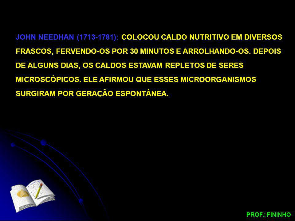 JOHN NEEDHAN (1713-1781): COLOCOU CALDO NUTRITIVO EM DIVERSOS FRASCOS, FERVENDO-OS POR 30 MINUTOS E ARROLHANDO-OS. DEPOIS DE ALGUNS DIAS, OS CALDOS ESTAVAM REPLETOS DE SERES MICROSCÓPICOS. ELE AFIRMOU QUE ESSES MICROORGANISMOS SURGIRAM POR GERAÇÃO ESPONTÂNEA.