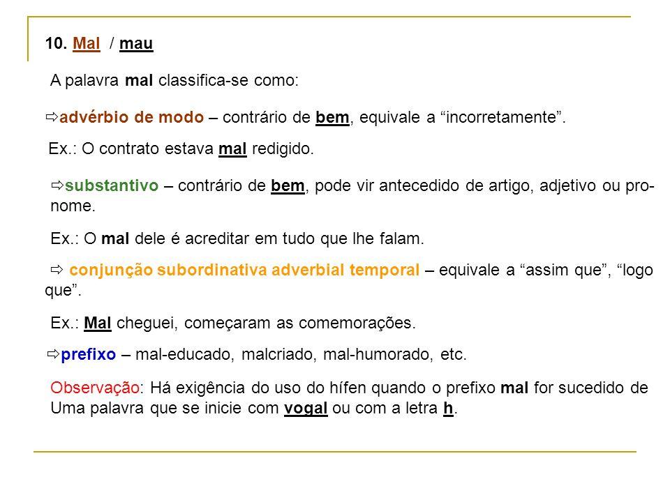 10. Mal / mauA palavra mal classifica-se como: advérbio de modo – contrário de bem, equivale a incorretamente .