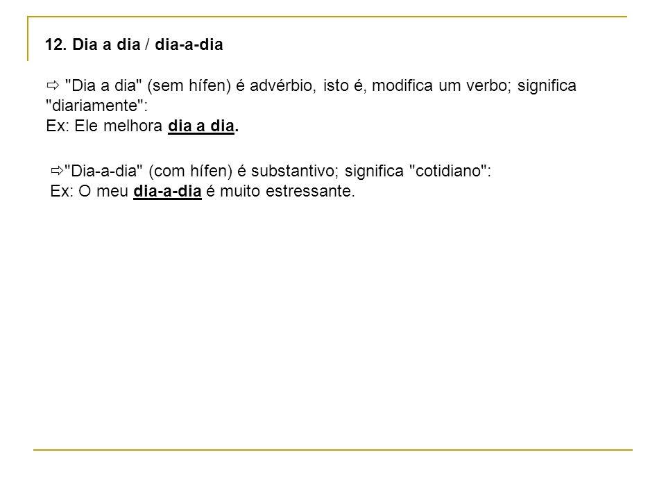 12. Dia a dia / dia-a-dia  Dia a dia (sem hífen) é advérbio, isto é, modifica um verbo; significa diariamente :