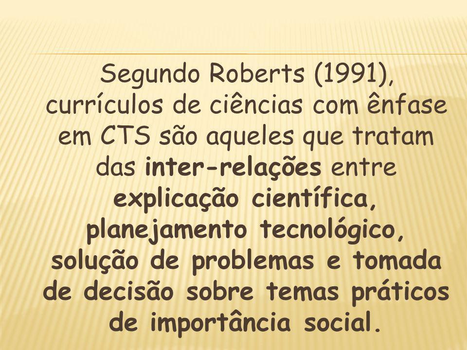 Segundo Roberts (1991), currículos de ciências com ênfase em CTS são aqueles que tratam das inter-relações entre explicação científica, planejamento tecnológico, solução de problemas e tomada de decisão sobre temas práticos de importância social.