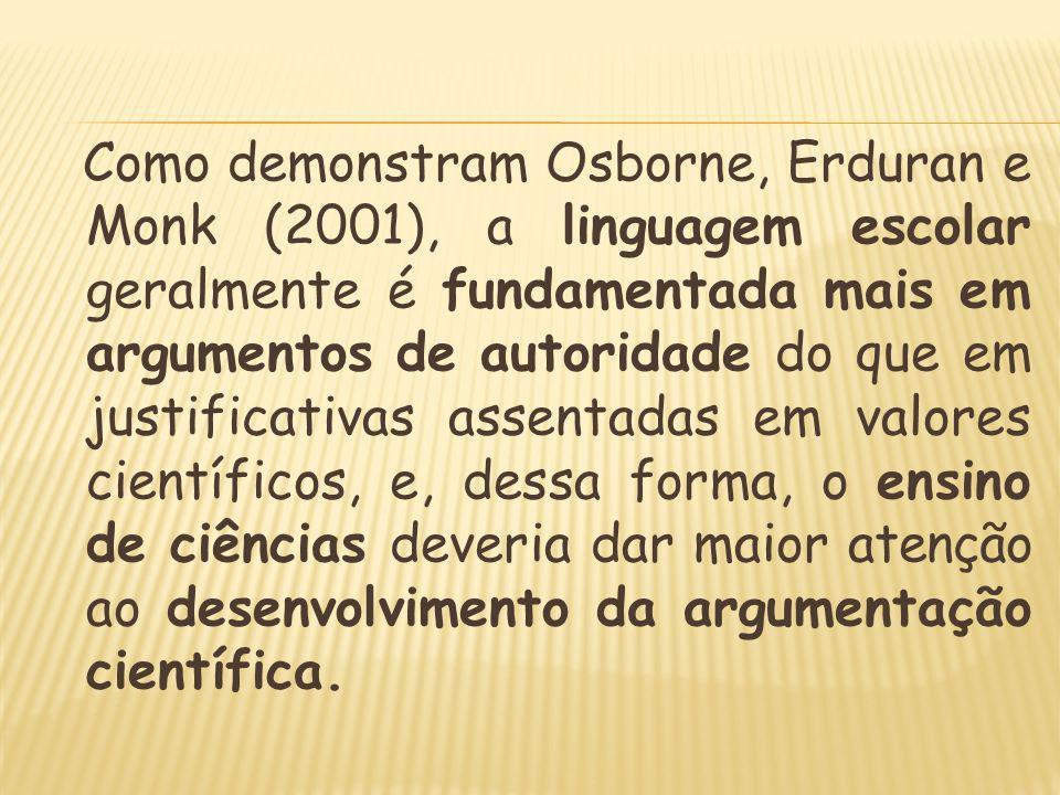 Como demonstram Osborne, Erduran e Monk (2001), a linguagem escolar geralmente é fundamentada mais em argumentos de autoridade do que em justificativas assentadas em valores científicos, e, dessa forma, o ensino de ciências deveria dar maior atenção ao desenvolvimento da argumentação científica.