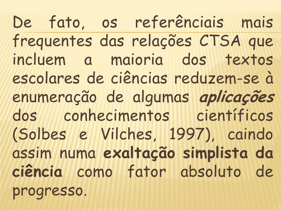 De fato, os referênciais mais frequentes das relações CTSA que incluem a maioria dos textos escolares de ciências reduzem-se à enumeração de algumas aplicações dos conhecimentos científicos (Solbes e Vilches, 1997), caindo assim numa exaltação simplista da ciência como fator absoluto de progresso.