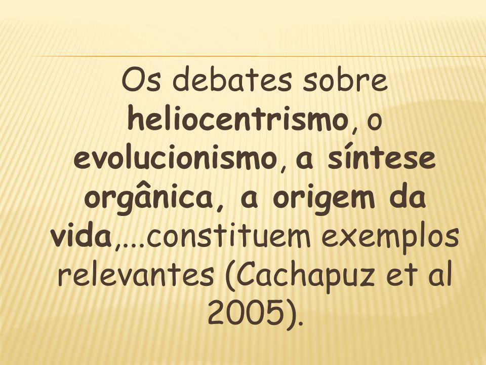 Os debates sobre heliocentrismo, o evolucionismo, a síntese orgânica, a origem da vida,...constituem exemplos relevantes (Cachapuz et al 2005).