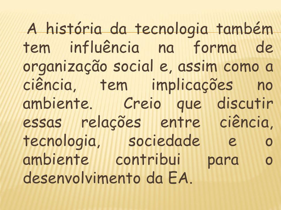 A história da tecnologia também tem influência na forma de organização social e, assim como a ciência, tem implicações no ambiente.
