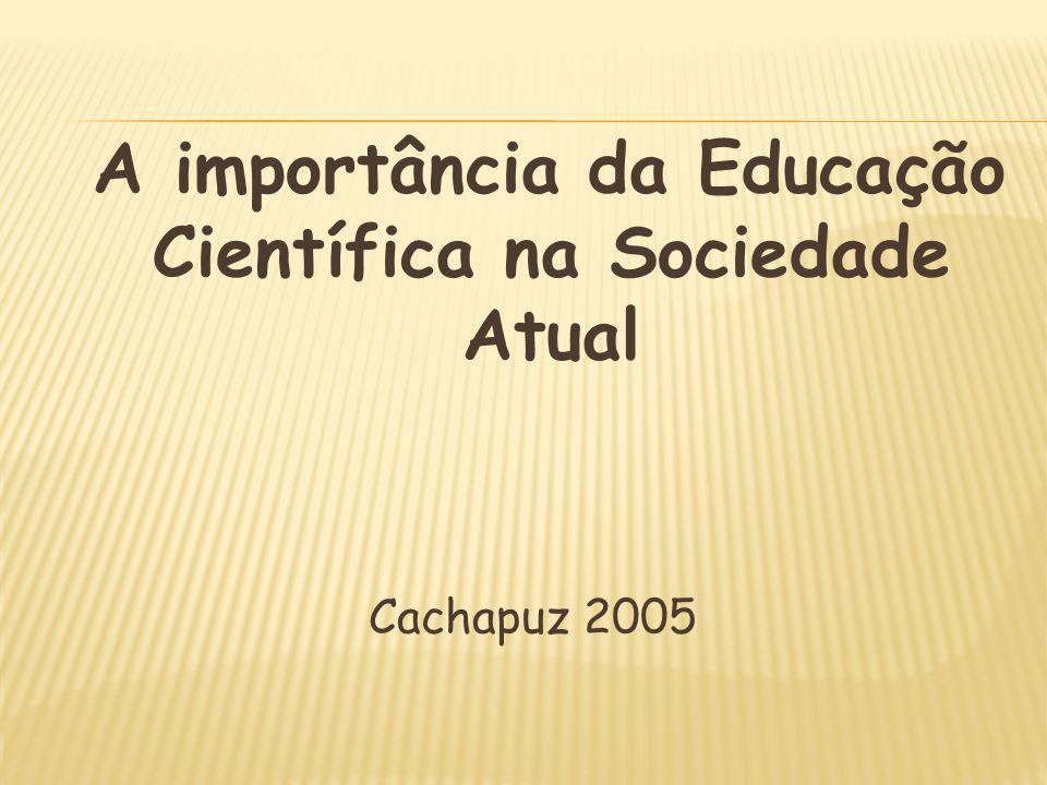 A importância da Educação Científica na Sociedade Atual Cachapuz 2005