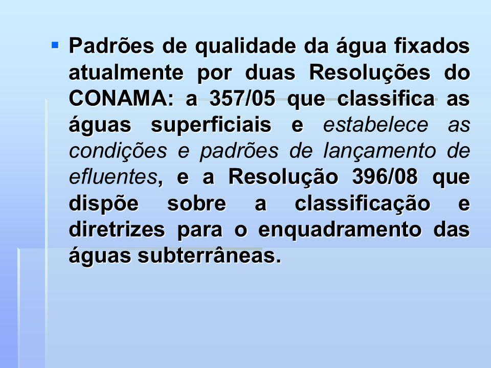 Padrões de qualidade da água fixados atualmente por duas Resoluções do CONAMA: a 357/05 que classifica as águas superficiais e estabelece as condições e padrões de lançamento de efluentes, e a Resolução 396/08 que dispõe sobre a classificação e diretrizes para o enquadramento das águas subterrâneas.