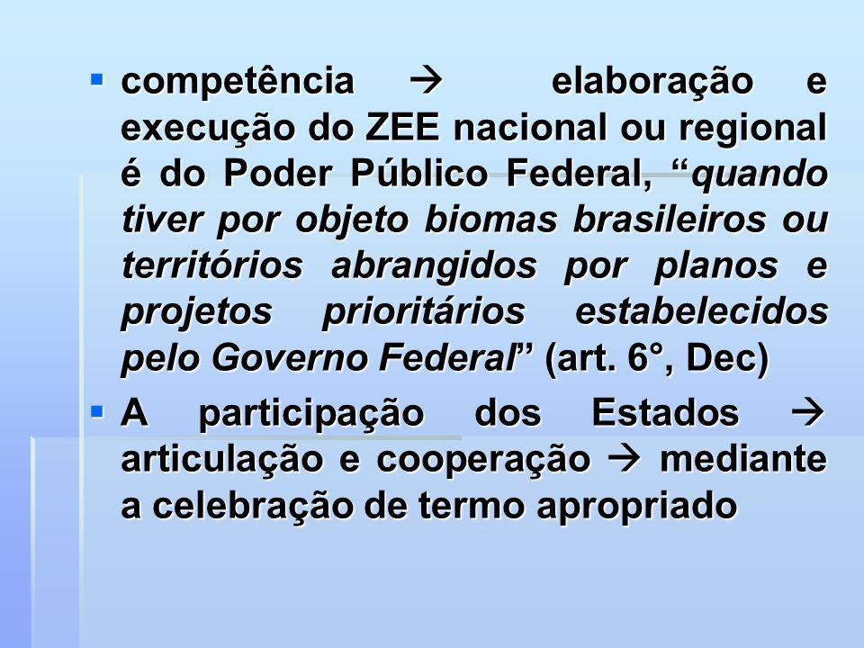 competência  elaboração e execução do ZEE nacional ou regional é do Poder Público Federal, quando tiver por objeto biomas brasileiros ou territórios abrangidos por planos e projetos prioritários estabelecidos pelo Governo Federal (art. 6°, Dec)