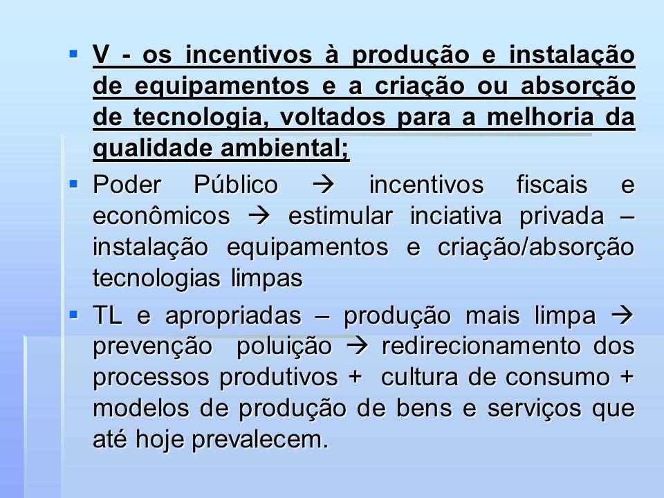 V - os incentivos à produção e instalação de equipamentos e a criação ou absorção de tecnologia, voltados para a melhoria da qualidade ambiental;