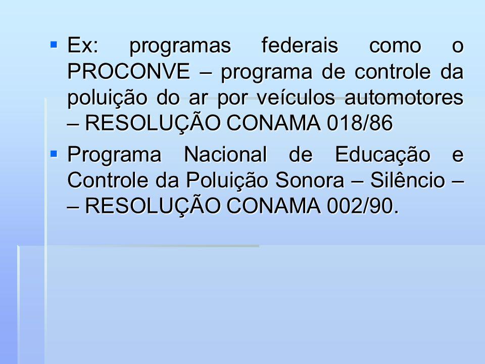 Ex: programas federais como o PROCONVE – programa de controle da poluição do ar por veículos automotores – RESOLUÇÃO CONAMA 018/86
