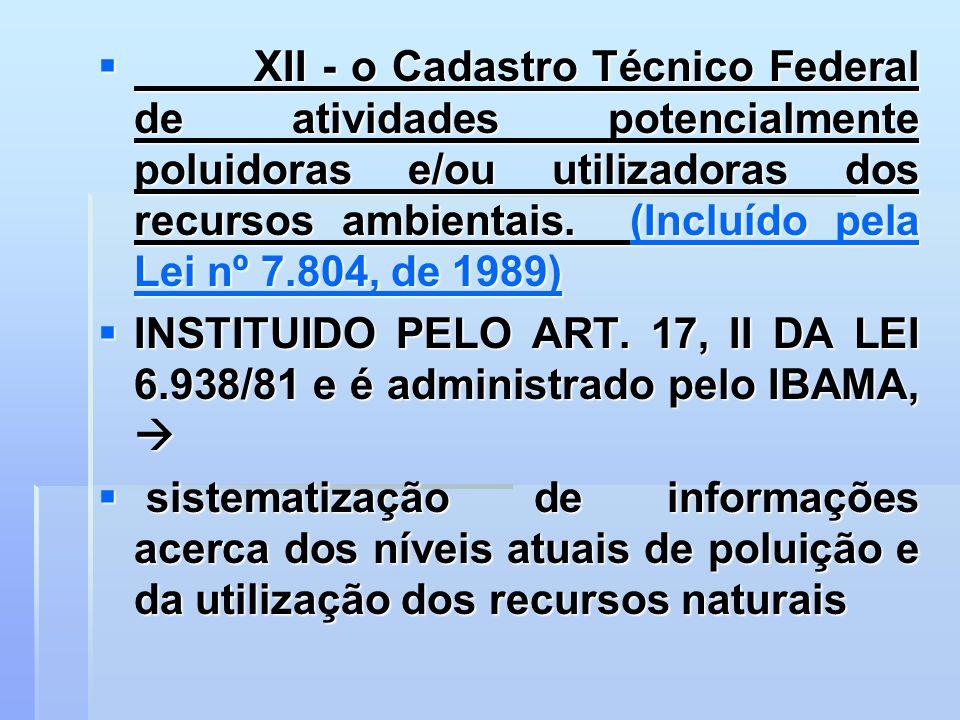XII - o Cadastro Técnico Federal de atividades potencialmente poluidoras e/ou utilizadoras dos recursos ambientais. (Incluído pela Lei nº 7.804, de 1989)