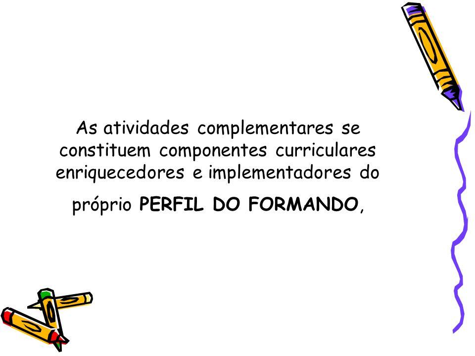 As atividades complementares se constituem componentes curriculares enriquecedores e implementadores do próprio PERFIL DO FORMANDO,