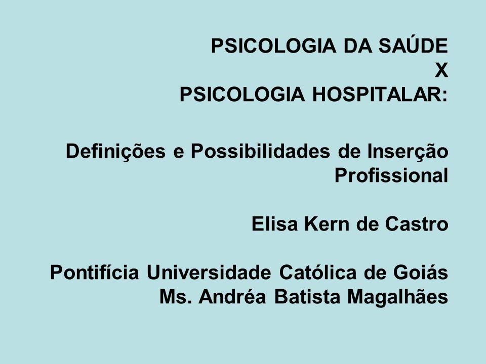 PSICOLOGIA DA SAÚDE X PSICOLOGIA HOSPITALAR: Definições e Possibilidades de Inserção Profissional Elisa Kern de Castro Pontifícia Universidade Católica de Goiás Ms.