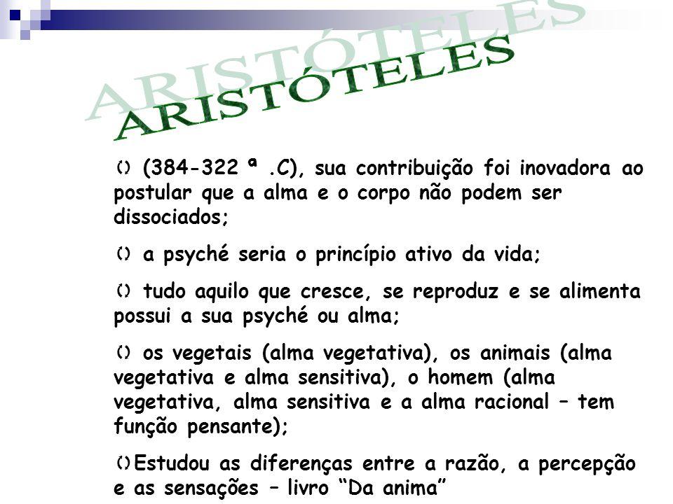 ARISTÓTELES (384-322 ª .C), sua contribuição foi inovadora ao postular que a alma e o corpo não podem ser dissociados;
