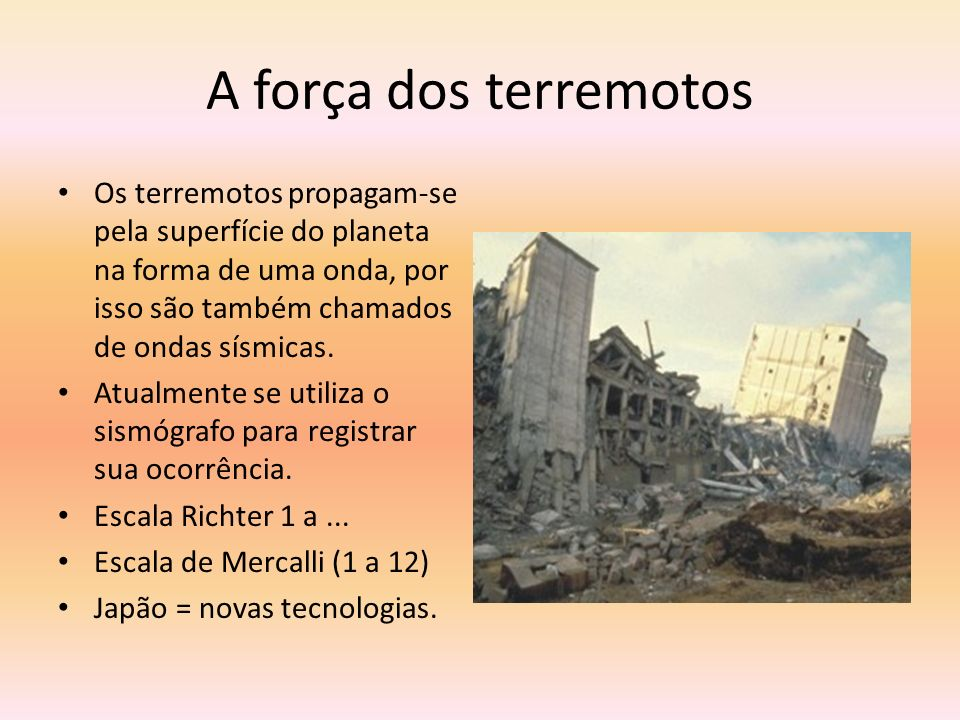 A força dos terremotos Os terremotos propagam-se pela superfície do planeta na forma de uma onda, por isso são também chamados de ondas sísmicas.