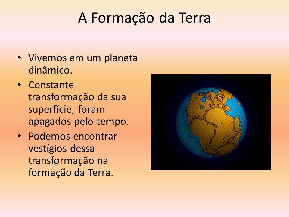 A Formação da Terra Vivemos em um planeta dinâmico.
