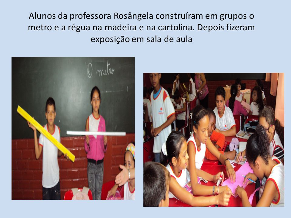 Alunos da professora Rosângela construíram em grupos o metro e a régua na madeira e na cartolina.