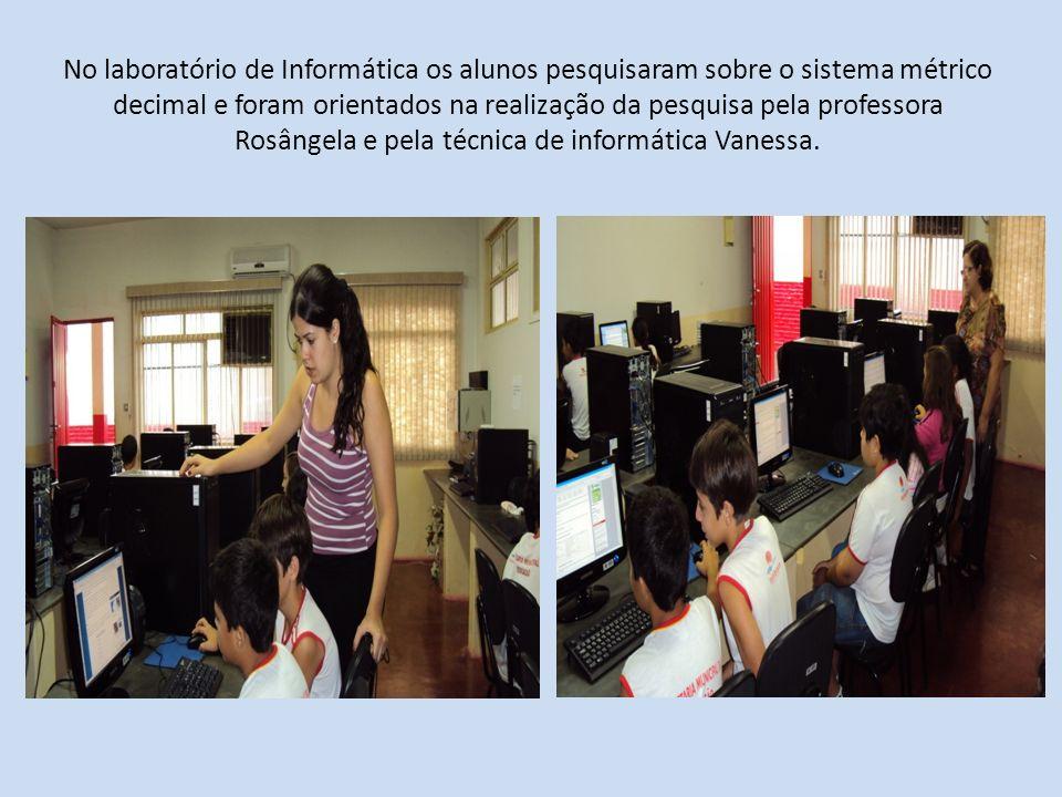 No laboratório de Informática os alunos pesquisaram sobre o sistema métrico decimal e foram orientados na realização da pesquisa pela professora Rosângela e pela técnica de informática Vanessa.