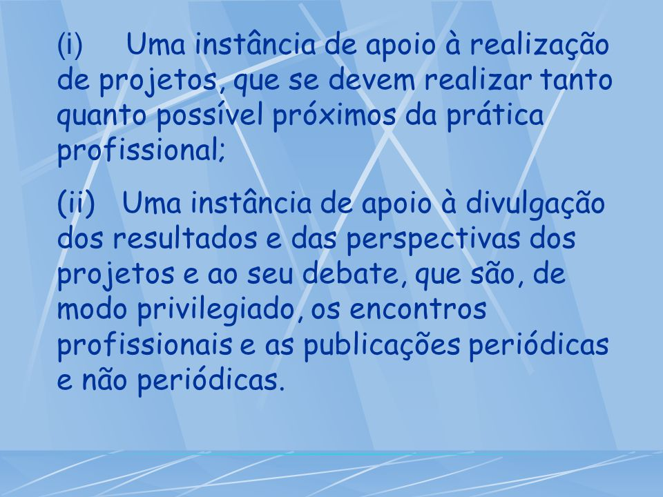 (i) Uma instância de apoio à realização de projetos, que se devem realizar tanto quanto possível próximos da prática profissional;