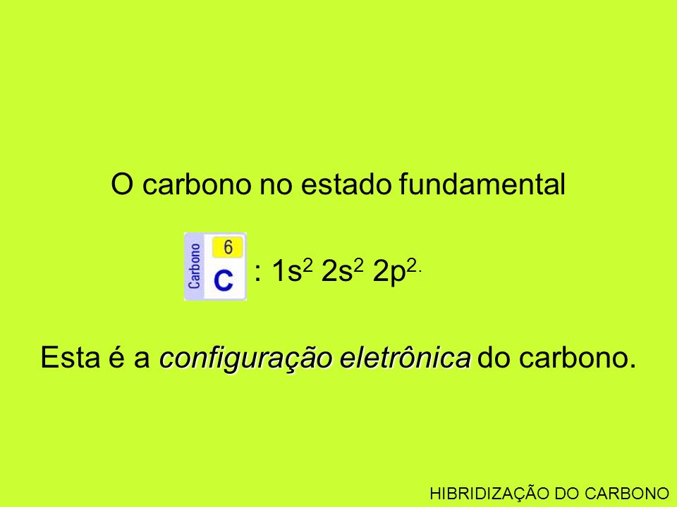 O carbono no estado fundamental : 1s2 2s2 2p2.