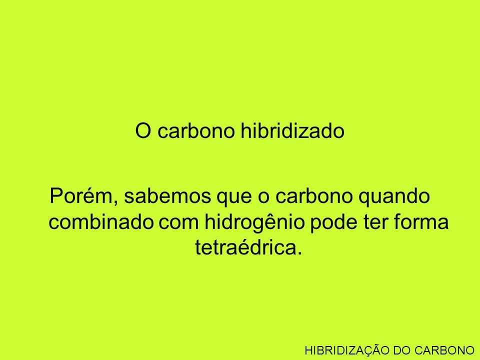 O carbono hibridizado Porém, sabemos que o carbono quando combinado com hidrogênio pode ter forma tetraédrica.