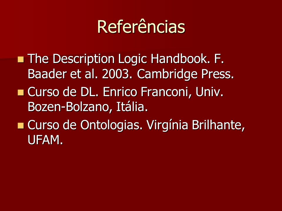 Referências The Description Logic Handbook. F. Baader et al. 2003. Cambridge Press. Curso de DL. Enrico Franconi, Univ. Bozen-Bolzano, Itália.