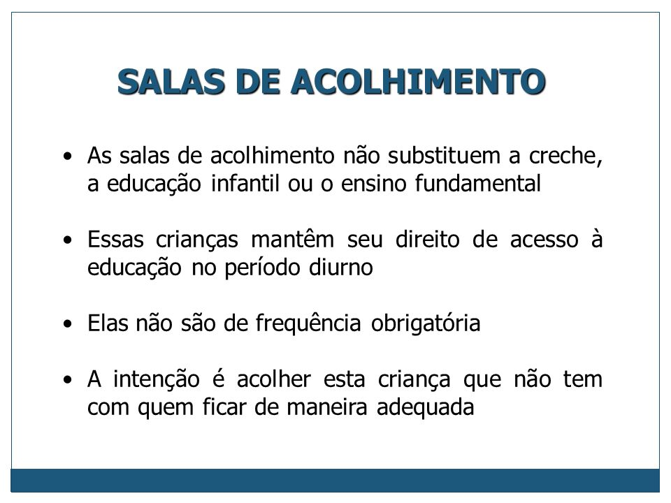 SALAS DE ACOLHIMENTO As salas de acolhimento não substituem a creche, a educação infantil ou o ensino fundamental.