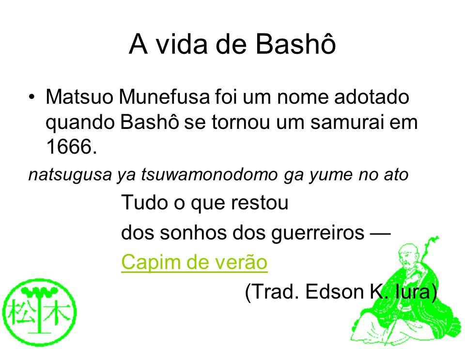 A vida de Bashô Matsuo Munefusa foi um nome adotado quando Bashô se tornou um samurai em 1666. natsugusa ya tsuwamonodomo ga yume no ato.