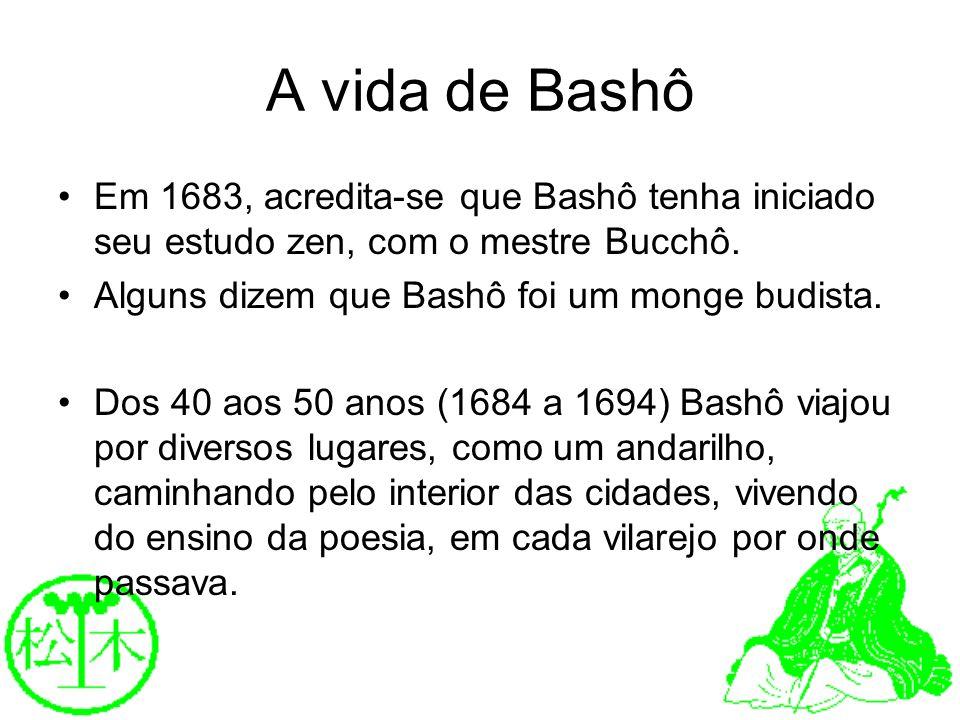 A vida de Bashô Em 1683, acredita-se que Bashô tenha iniciado seu estudo zen, com o mestre Bucchô. Alguns dizem que Bashô foi um monge budista.