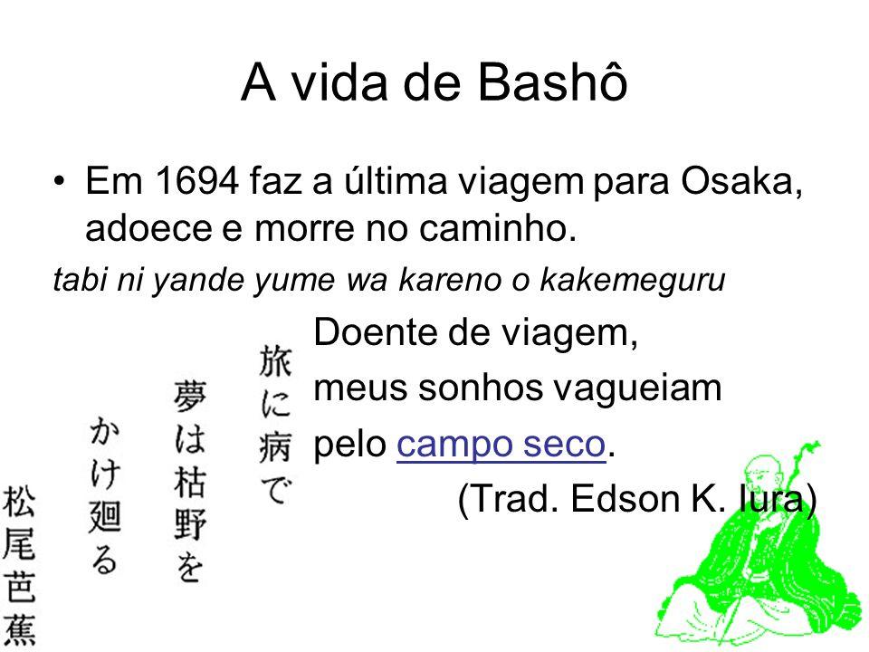 A vida de Bashô Em 1694 faz a última viagem para Osaka, adoece e morre no caminho. tabi ni yande yume wa kareno o kakemeguru.