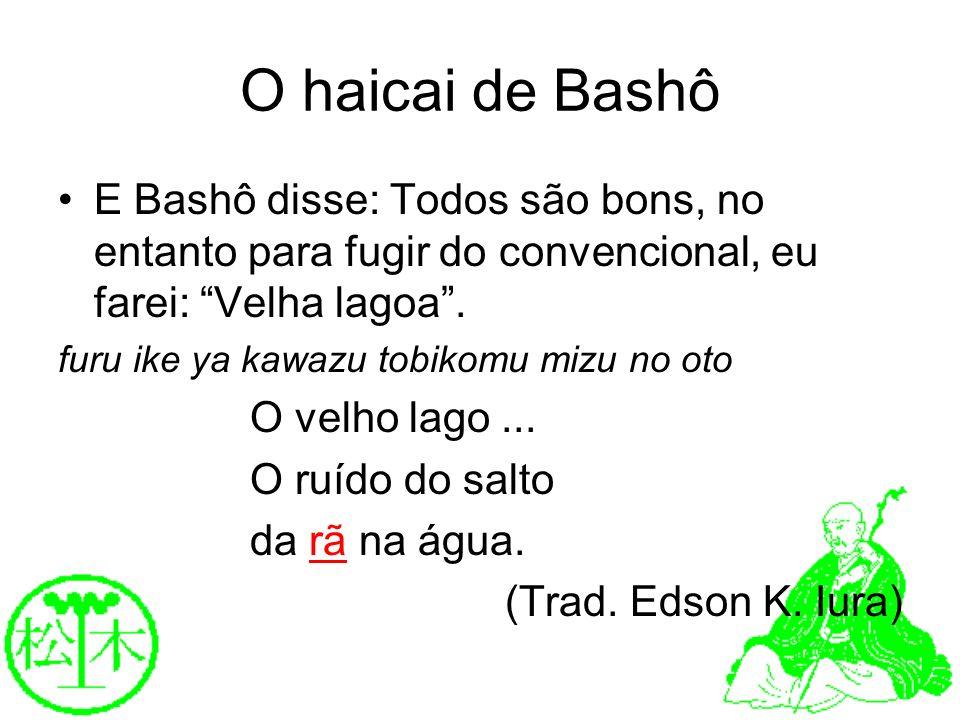 O haicai de BashôE Bashô disse: Todos são bons, no entanto para fugir do convencional, eu farei: Velha lagoa .